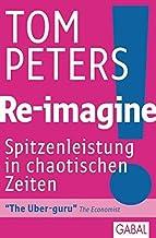 Re-imagine!: Spitzenleistungen in chaotischen Zeiten