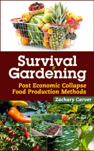 Survival Gardening - Post Economic Collapse Food Production Methods by [Zachary Carver]