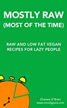 Mostly Raw (Most of the Time): Raw Food and Low Fat Vegan Recipes for Lazy People