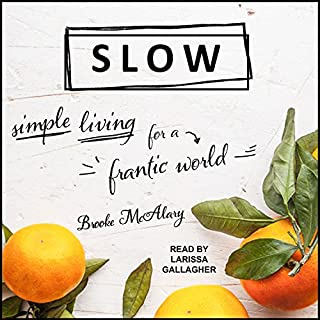 Slow     Simple Living for a Frantic World              Written by:                                                                                                                                 Brooke McAlary                               Narrated by:                                                                                                                                 Larissa Gallagher                      Length: 5 hrs and 46 mins     35 ratings     Overall 4.0