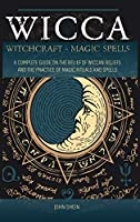 Wicca Witchcraft Magic Spells: A Complete Guide on the belief of wiccan beliefs and the Practice of Magic Rituals and Spells