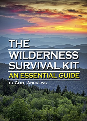 The Wilderness Survival Kit: Learn How to Survive Alone in the Wilderness - An Essential Guide to Surviving in the Wild by [Clint Andrews]