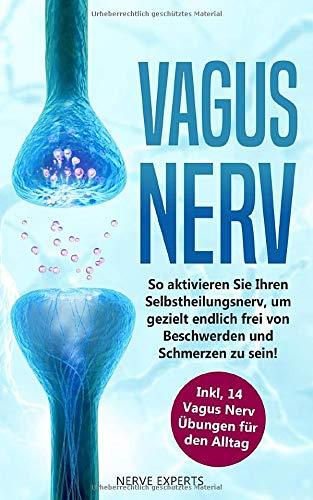 Vagus Nerv: So aktivieren Sie Ihren Selbstheilungsnerv, um endlich frei von Beschwerden und Schmerzen zu sein! Inkl. 14 Vagus Nerv Übungen für den Alltag