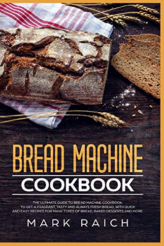 Bread Machine Cookbook: The Ultimate Guide to Bread machine Cookbook. To Get a Fragrant, Tasty And Always Fresh Bread, With Quick And Easy Recipes for ... Desserts And More. (Middle English Edition)