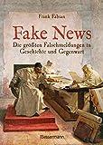 Fake News - Die größten Falschmeldungen in Geschichte und Gegenwart. Von der Inquisition bis Donald Trump.