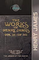 The Works of Henry James, Vol. 25 (of 36): The Letters of Henry James (volume I); The Lesson of the Master