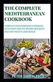 THE COMPLETE MEDITERRANEAN COOKBOOK: Complete Mediterranean Cookbook with Heart Healthy Recipes for Quick