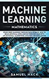 Machine Learning Mathematics: Study Deep Learning Through Data Science. How to Build Artificial Intelligence Through Concepts of Statistics, Algorithms, Analysis and Data Mining