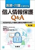 医療・介護における個人情報保護Q&A 第2版 改正法の正しい理解と適切な判断のために