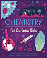 Chemistry for Curious Kids: An Illustrated Introduction to Atoms, Elements, Chemical Reactions, and More! (Curious Kids, 2)