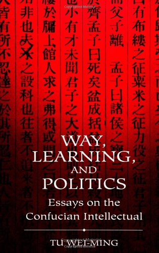 Way, Learning, and Politics: Essays on the Confucian Intellectual (S U N Y Series in Chinese Philosophy and Culture)