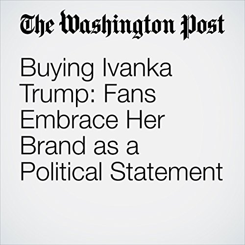 Buying Ivanka Trump: Fans Embrace Her Brand as a Political Statement | Matea Gold