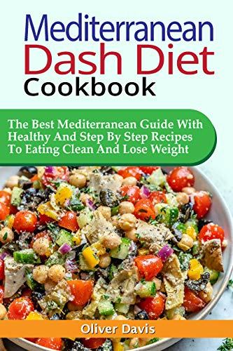 MEDITERRANEAN DASH DIET COOKBOOK: The Best Mediterranean Guide With Healthy And Step By Step Recipes To Eating Clean And Lose Weight.