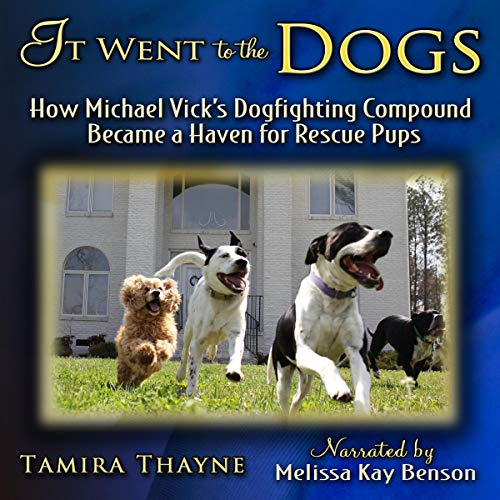 It Went to the Dogs: How Michael Vick's Dogfighting Compound Became a Haven for Rescue Pups Audiobook By Tamira Thayne cover art