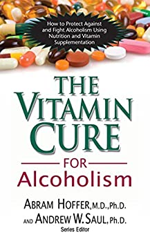 The Vitamin Cure for Alcoholism: Orthomolecular Treatment of Addictions by [Abram Hoffer M.D. Ph.D., Andrew W Saul]