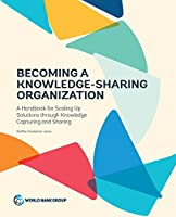 Becoming a Knowledge-Sharing Organization: A Handbook for Scaling Up Solutions Through Knowledge Capturing and Sharing