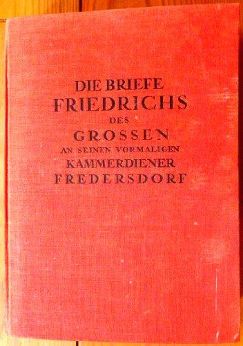 Die Briefe Friedrichs des Grossen an seinen vormaligen Kammerdiener Fredersdorf.