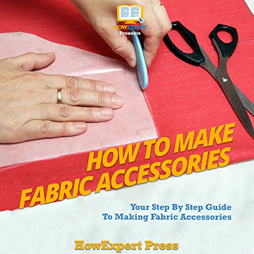 How to Make Fabric Accessories: Your Step-by-Step Guide to Making Fabric Accessories audiobook cover art
