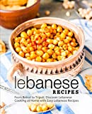 Lebanese Recipes: From Beirut to Tripoli; Discover Lebanese Cooking at Home with Easy Lebanese Recipes (2nd Edition)