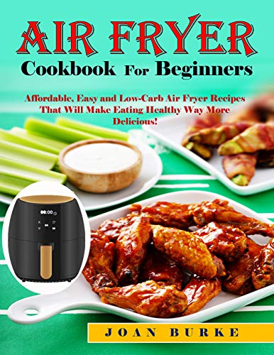 Air Fryer Cookbook For Beginners: Affordable, Easy and Low-Carb Air Fryer Recipes That Will Make Eating Healthy Way More Delicious! (English Edition)