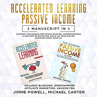 Passive Income, Accelerated Learning: Advance Tactics for Speed Reading, Comprehension & Greater Retentation. Build Up Your Online Business from Scratch (Blogging, Dropshipping, Affiliate Marketing)                    By:                                                                                                                                 Jimmie Powell,                                                                                        Michael Carter                               Narrated by:                                                                                                                                 Joseph Baltz,                                                                                        Zachary Dylan Brown                      Length: 5 hrs and 19 mins     33 ratings     Overall 5.0