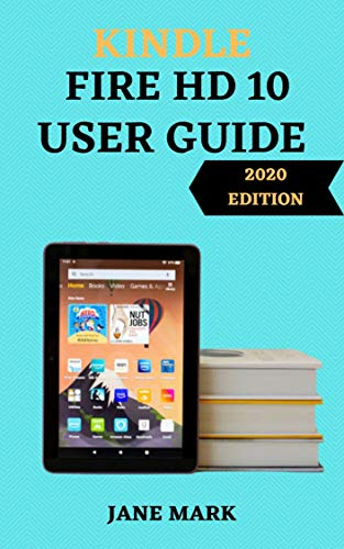 KINDLE FIRE HD1O USER GUIDE: The Ultimate Step By Step Manual For Beginner And Pro To Maximize Your Fire HD With A Complete Setup, Tips And Tricks (English Edition)