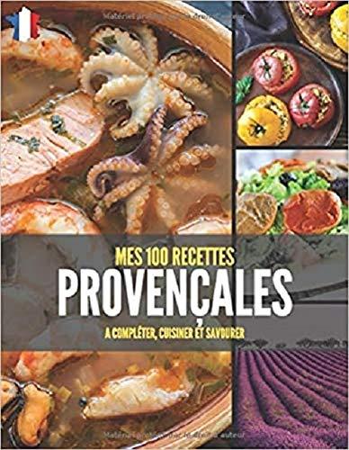 MES 100 RECETTES PROVENÇALES A compléter, cuisiner et savourer: Livre de recettes à écrire soi-même I Carnet & Cahier I Provence...