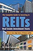 The Complete Guide to Investing in REITS - Real Estate Investment Trusts: How to Earn High Rates of Returns Safely by Mark Gordon(2008-01-12)
