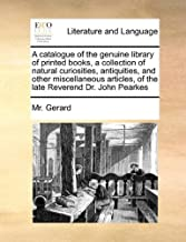 A Catalogue of the Genuine Library of Printed Books, a Collection of Natural Curiosities, Antiquities, and Other Miscellaneous Articles, of the Late Reverend Dr. John Pearkes