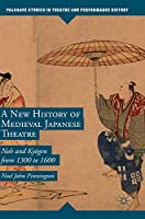 A New History of Medieval Japanese Theatre: Noh and Kyōgen from 1300 to 1600 (Palgrave Studies in Theatre and Performance History)