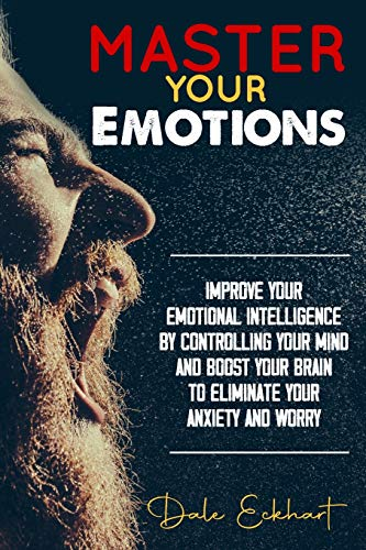 Master your emotions: Improve your emotional intelligence by controlling your mind and boost your brain to eliminate your anxiety and worry