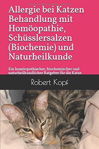 Allergie bei Katzen Behandlung mit Homöopathie, Schüsslersalzen (Biochemie) und Naturheilkunde: Ein homöopathischer, biochemischer und naturheilkundlicher Ratgeber für die Katze