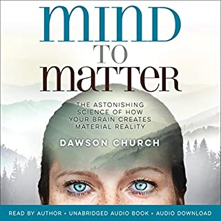 Mind to Matter     The Astonishing Science of How Your Brain Creates Material Reality              Written by:                                                                                                                                 Dawson Church                               Narrated by:                                                                                                                                 Dawson Church                      Length: 10 hrs and 48 mins     18 ratings     Overall 4.3