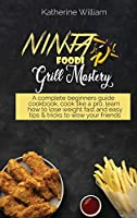 Ninja Foodi Grill Mastery: A complete beginners guide cookbook, cook like a pro, learn how to lose weight fast and easy tips & tricks to wow your friends