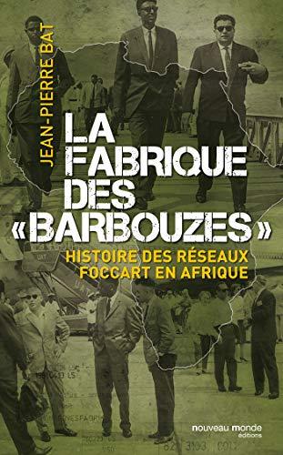 La fabrique des barbouzes: Histoire des réseaux Foccart en Afrique