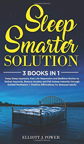 Sleep Smarter Solution: 3 Books In 1: Deep Sleep Hypnosis, Past Life Regression and Bedtime Stories to Defeat Insomnia, Reduce Anxiety and Fall Asleep ... + Positive Affirmations for Stressed Adults