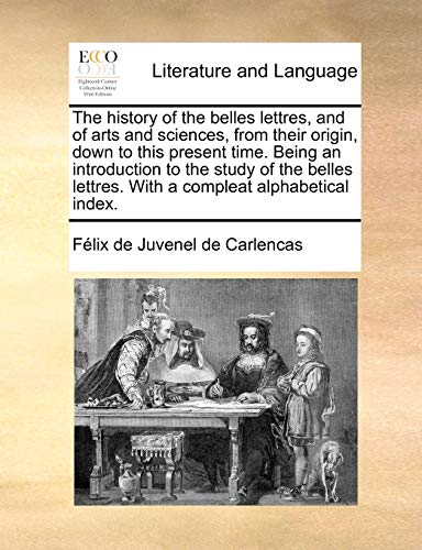 The History of the Belles Lettres, and of Arts and Sciences, from Their Origin, Down to This Present Time. Being an Introduction to the Study of the B