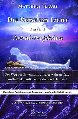 Die Reise ins Licht - Astral-Projektion: Der Weg zur Erkenntnis unserer wahren Natur mithilfe der außerkörperlichen Erfahrung