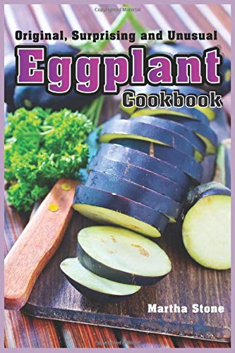 Original, Surprising and Unusual Eggplant Cookbook: The Perfect Vegetable for Any Diet