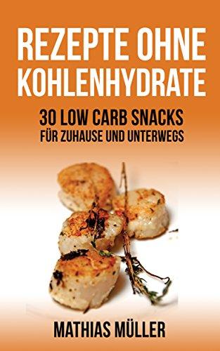50 Rezepte ohne Kohlenhydrate - 30 Low Carb Snacks für Zuhause und unterwegs + 20 Bonus-Rezepte zum Abnehmerfolg in nur 2 Wochen (Gesund leben - Low Carb 5)