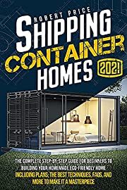 SHIPPING CONTAINER HOMES: The Complete Step-by-Step Guide for Beginners to Building Your Homemade Eco-Friendly Home, Including Plans, the Best Techniques, FAQs, and More to Make It a Masterpiece.