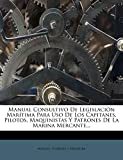 Manual Consultivo De Legislación Marítima Para Uso De Los Capitanes, Pilotos, Maquinistas Y Patrones De La Marina Mercante...