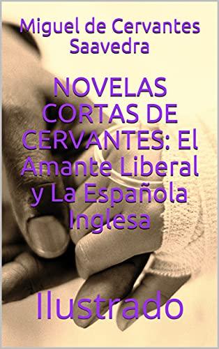 NOVELAS CORTAS DE CERVANTES: El Amante Liberal y La Española Inglesa: Ilustrado