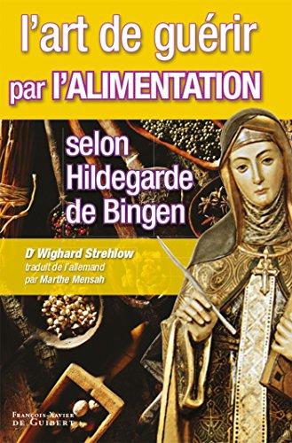 L'art de guérir par l'alimentation selon Hildegarde de Bingen: Recettes, traitements et régimes