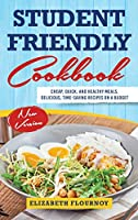 Student-Friendly Cookbook: Cheap, Quick, And Healthy Meals. Delicious, Time-Saving Recipes On A Budget (New Version)