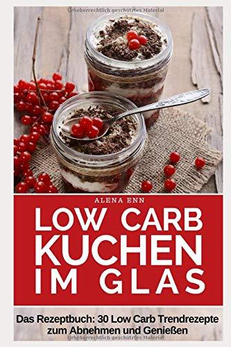 Low Carb Kuchen im Glas: Trendrezepte für Kuchen, Torten und kleine Kühlschrankkuchen im Glas