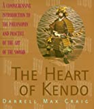 The Heart of Kendo: A Comprehensive Introduction to the Philosophy and Practice of the Art of the Sword - Darrell Max Craig