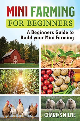Mini Farming for Beginners: A Beginners Guide to Build your Mini Farming by [Charles Milne]