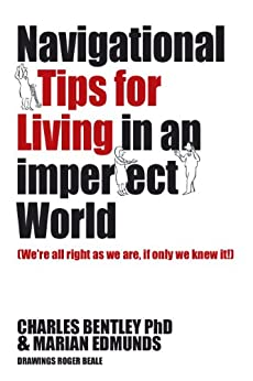 Navigational Tips For Living In An Imperfect World: We're All Right As We Are, If Only We Knew It! by [Charles Bentley PhD, Marian Edmunds, Roger Beale]