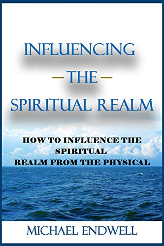 Influencing the Spiritual Realm : How To Influence The Spiritual Realm From The Physical. (English Edition)